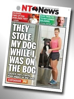 Magazine - NT News AUSSIES FIRE UP FOR ADELAIDE TEST SPORT OUR TRIBUTE TO RETURNED SOLDIERS SPECIAL REPORT THEY STOLE MY DOG WHILE I WAS ON THE BOG Council cops a spray from jogger on the runs EXPOOSIVE P2