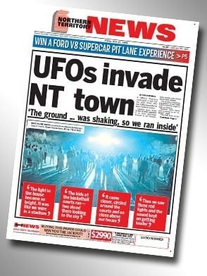 Newspaper - NEWS NORTHERN TERRITORY WIN A FORD V8 SUPERCAR PIT LANE EXPERIENCE UFOS invade NT town The ground was shaking, so we ran inside The kids at the The ight in he bouse becae se ight re wat The e re gsand the cleser,crcnd arand the courtsds dese abone aur hese rts a he head here long the sy ng EWSmNG P OND wwUTE ANCo S2990-