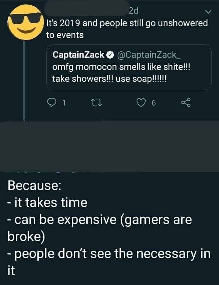 Text - 2d It's 2019 and people still go unshowered to events CaptainZack@CaptainZack omfg momocon smells like shite!! take showers!!! use soap!!! 1 Because: - it takes time - can be expensive (gamers are broke) - people don't see the necessary in it