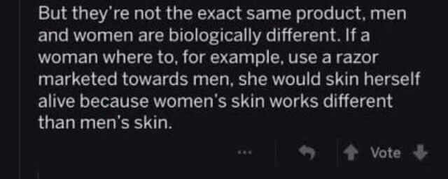 Text - But they're not the exact same product, men and women are biologically different. If a woman where to, for example, use a razor marketed towards men, she would skin herself alive because women's skin works different than men's skin. Vote