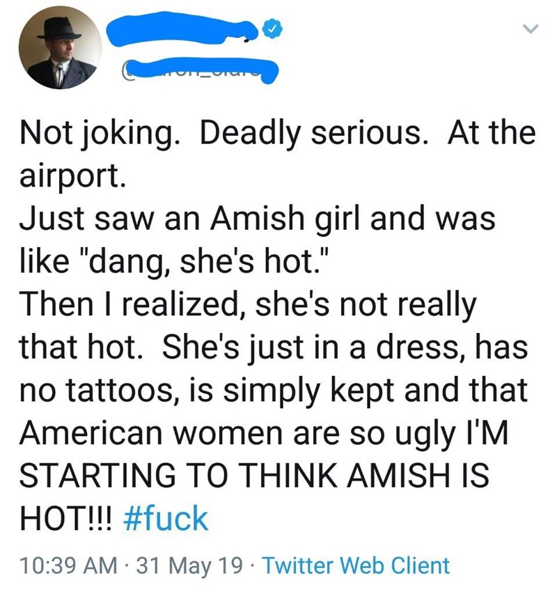 """Text - Not joking. Deadly serious. At the airport. Just saw an Amish girl and was like """"dang, she's hot."""" Then I realized, she's not really that hot. She's just in a dress, has no tattoos, is simply kept and that American women are so ugly I'M STARTING TO THINK AMISH IS HOT!!! #fuck 10:39 AM 31 May 19 Twitter Web Client"""