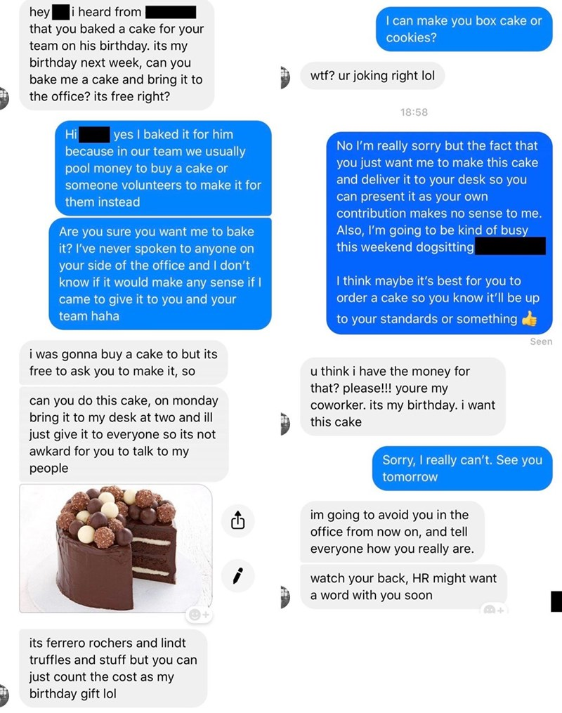 Text - hey that you baked a cake for your team on his birthday. its my heard from I can make you box cake or cookies? birthday next week, can you bake me a cake and bring it to the office? its free right? wtf? ur joking right lol 18:58 Hi yes I baked it for him No I'm really sorry but the fact