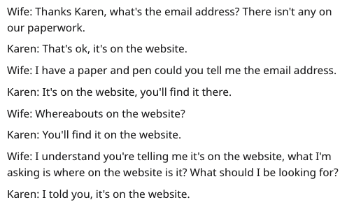 Text - Wife: Thanks Karen, what's the email address? There isn't any on our paperwork. Karen: That's ok, it's on the website. Wife: I have a paper and pen could you tell me the email address Karen: It's on the website, you'll find it there. Wife: Whereabouts on the website? Karen: You'll find it on the website. Wife: I understand you're telling me it's on the website, what I'm asking is where on the website is it? What should I be looking for? Karen: I told you, it's on the website.