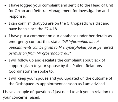 "Text - Text - I have logged your complaint and sent it to the Head of Unit for Ortho and Referral Management for investigation and response. I can confirm that you are on the Orthopaedic waitlist and have been since the 27.4.18. . I have put a comment on our database under her details as emergency contact that states ""All information about appointments can be given to Mrs cyberphobia_au as per direct permission from Mr cyberphobia_au."" I will follow up and escalate the complaint about lack of su"