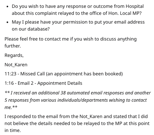 Text - Text - Do you wish to have any response or outcome from Hospital about this complaint relayed to the office of Hon. Local MP? May I please have your permission to put your email address on our database? Please feel free to contact me if you wish to discuss anything further. Regards, Not_Karen 11:23 - Missed Call (an appointment has been booked) 1:16 Email 2 - Appointment Details **I received an additional 38 automated email responses and another 5 responses from various individuals/depart