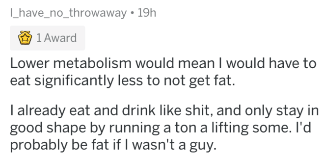 being a woman - Text - have_no_throwaway 19h 1 Award Lower metabolism would mean I would have to eat significantly less to not get fat. I already eat and drink like shit, and only stay in good shape by running a ton a lifting some. I'd probably be fat if I wasn't a guy.