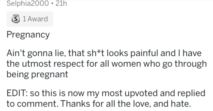 being a woman - Text - Selphia2000 21h S 1 Award Pregnancy Ain't gonna lie, that sh*t looks painful and I have the utmost respect for all women who go through being pregnant EDIT: so this is now my most upvoted and replied to comment. Thanks for all the love, and hate.