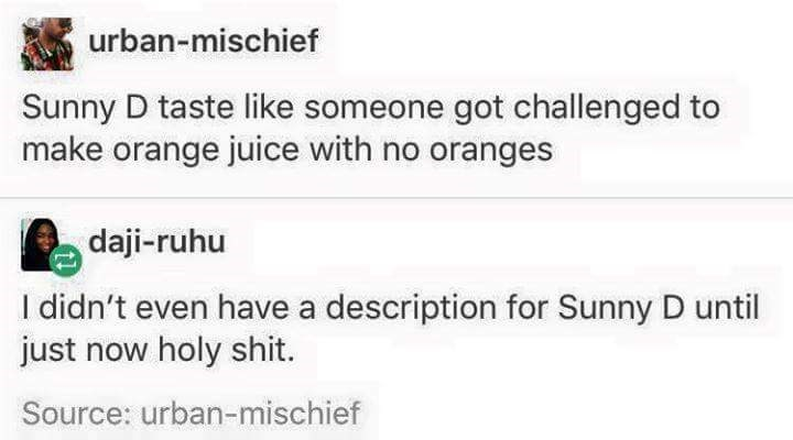 funny meme - Text - urban-mischief Sunny D taste like someone got challenged to make orange juice with no oranges daji-ruhu I didn't even have a description for Sunny D until just now holy shit. Source: urban-mischief