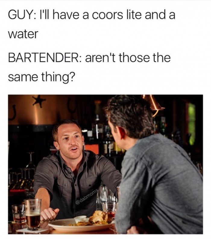 funny meme - Text - GUY: I'll have a coors lite and a water BARTENDER: aren't those the same thing? @dabmoms