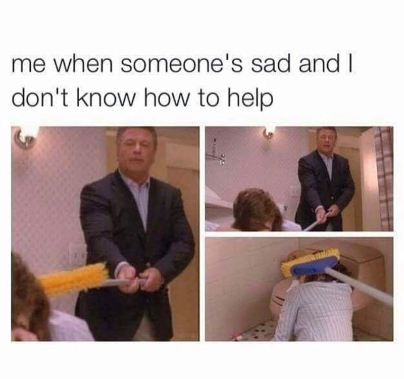 funny meme - Text - me when someone's sad and I don't know how to help