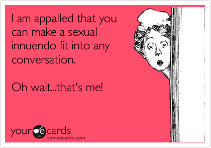 funny meme - Text - I am appalled that you can make a sexual innuendo fit into any conversation. Oh wait...that's me! your ecards someecards.com