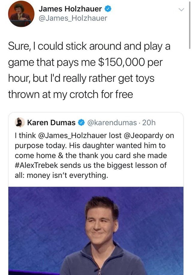 caught in a lie - Text - James Holzhauer @James_Holzhauer Sure, I could stick around and play a game that pays me $150,000 per hour, but l'd really rather get toys thrown at my crotch for free Karen Dumas @karendumas 20h I think @James_Holzhauer lost @Jeopardy on purpose today. His daughter wanted him to come home & the thank you card she made #AlexTrebek sends us the biggest lesson of all: money isn't everything.