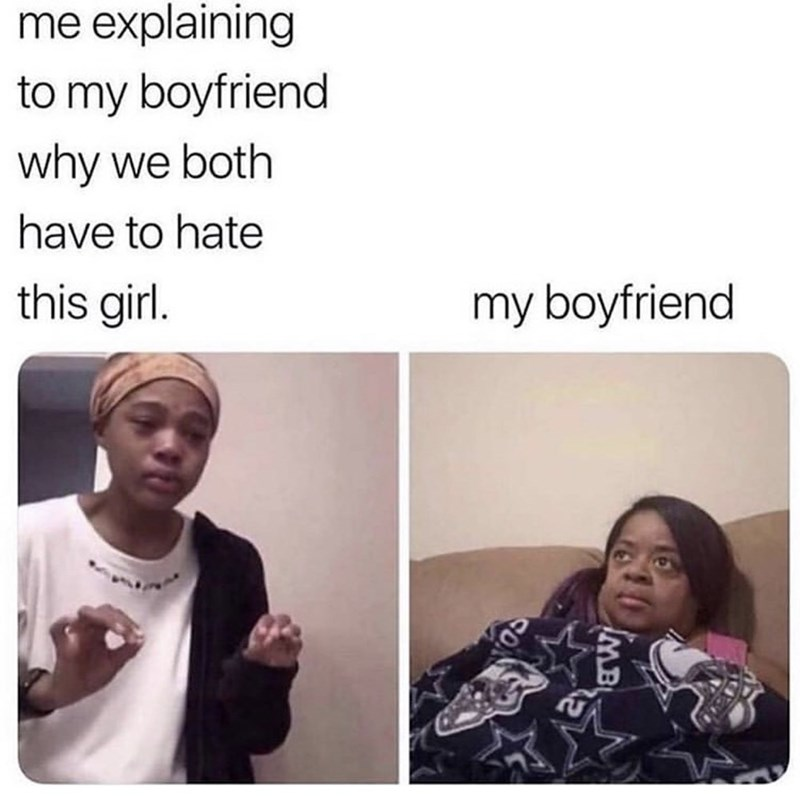 meme - Face - me explaining to my boyfriend why we both have to hate this girl. my boyfriend