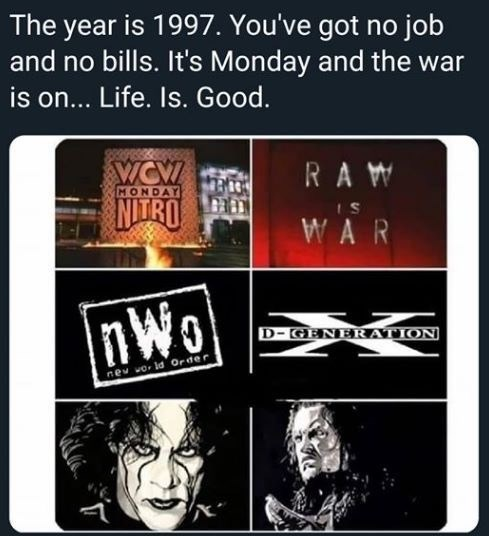 meme - Text - The year is 1997. You've got no job and no bills. It's Monday and the war is on... Life. Is. Good. RAW MONDAY NTRO S nWo D-GENERATION nev wo ld Order