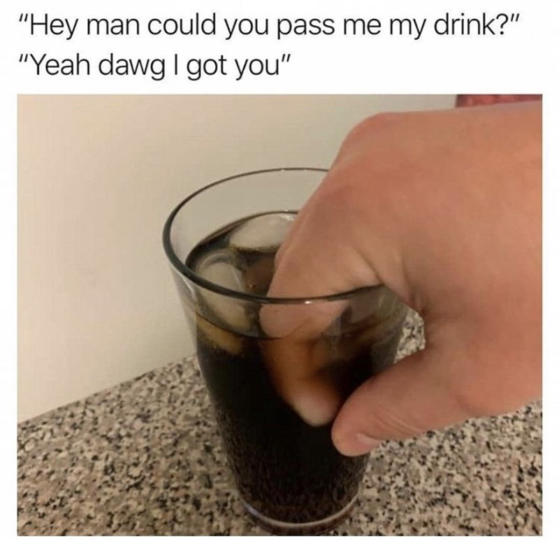 """meme - Drink - """"Hey man could you pass me my drink?"""" """"Yeah dawg I got you"""""""