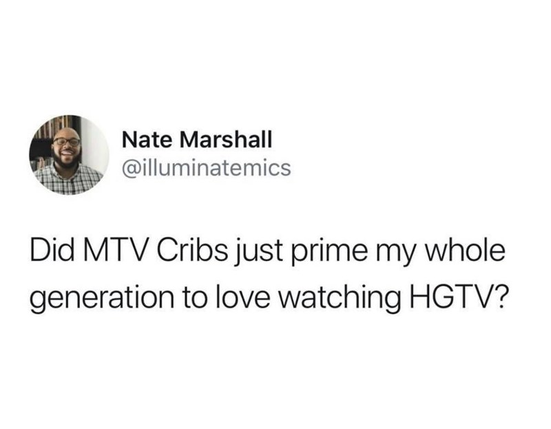 meme - Text - Nate Marshall @illuminatemics Did MTV Cribs just prime my whole generation to love watching HGTV?