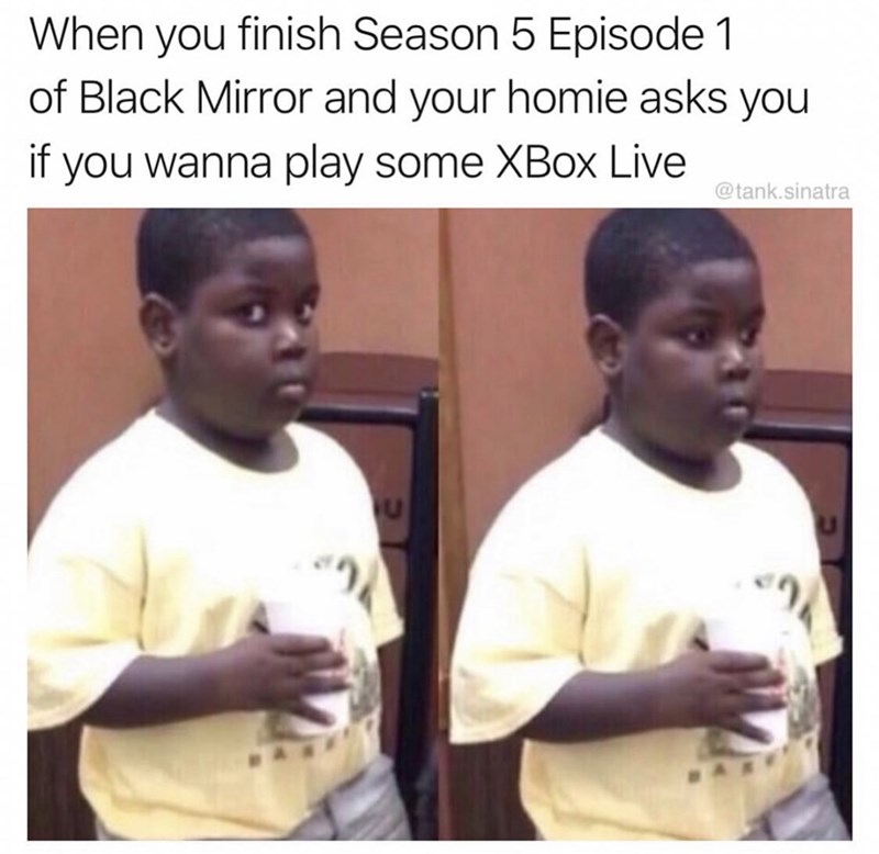 meme - Forehead - When you finish Season 5 Episode 1 of Black Mirror and your homie asks you if you wanna play some XBox Live @tank.sinatra
