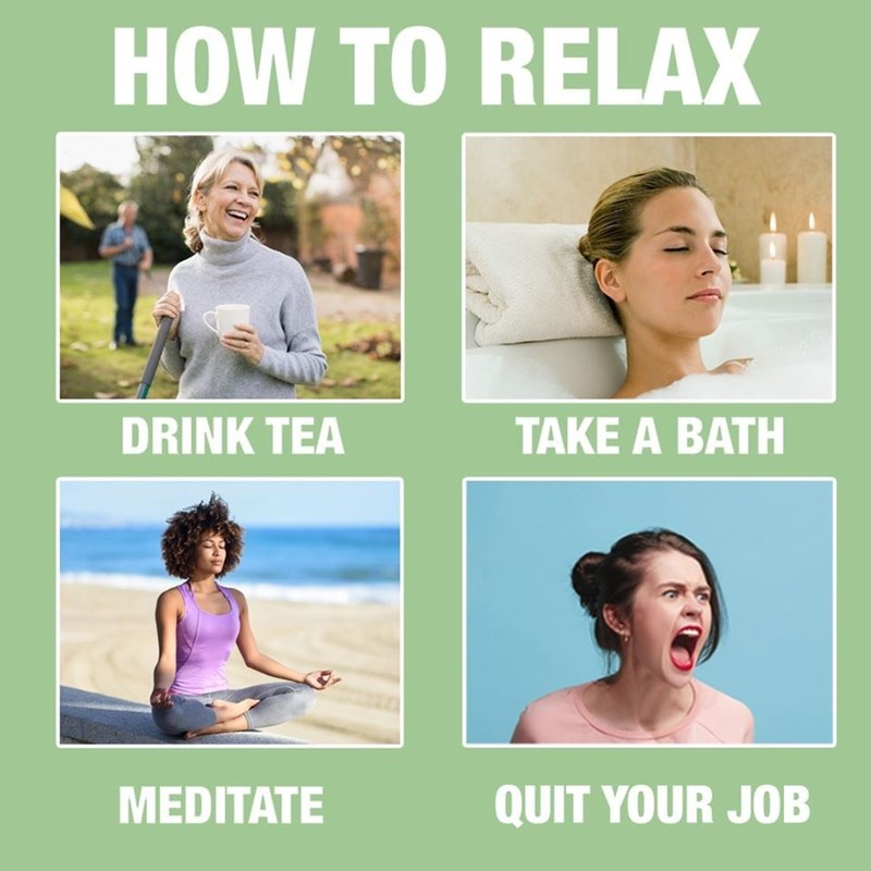 meme - Facial expression - HOW TO RELAX DRINK TEA TAKE A BATH QUIT YOUR JOB MEDITATE