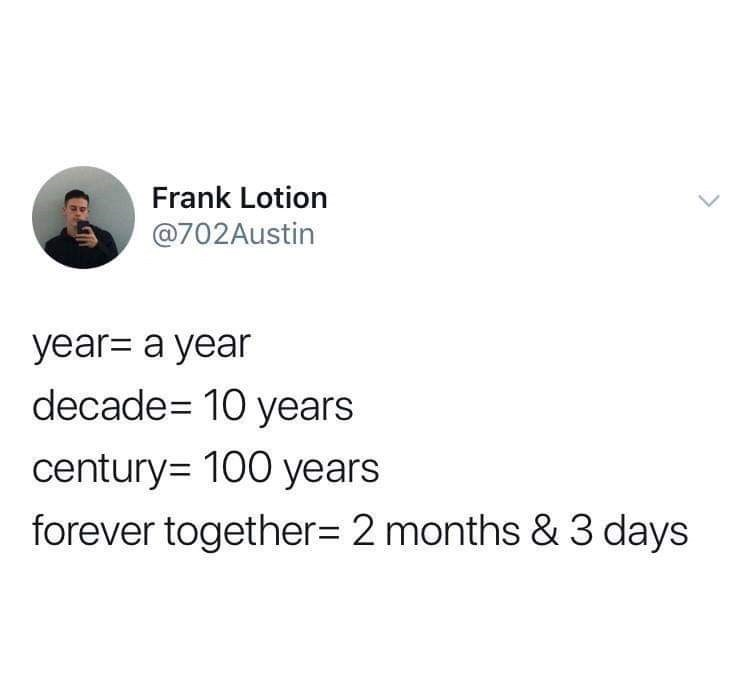 meme - Text - Frank Lotion @702Austin year- a year decade= 10 years century= 100 years forever together= 2 months & 3 days
