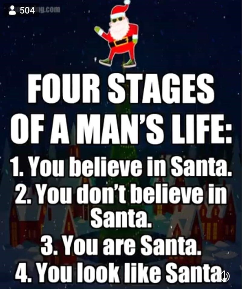meme - Text - 504 g.com FOUR STAGES OF A MAN'S LIFE: 1. You believe in Santa. 2. You don't believe in Santa. 3.You are Santa. 4. You look like Santa