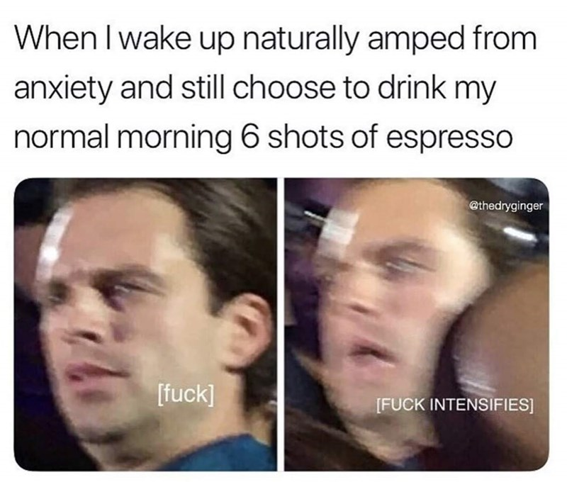 meme - Face - When I wake up naturally amped from anxiety and still choose to drink my normal morning 6 shots of espresso @thedryginger [fuck] [FUCK INTENSIFIES]