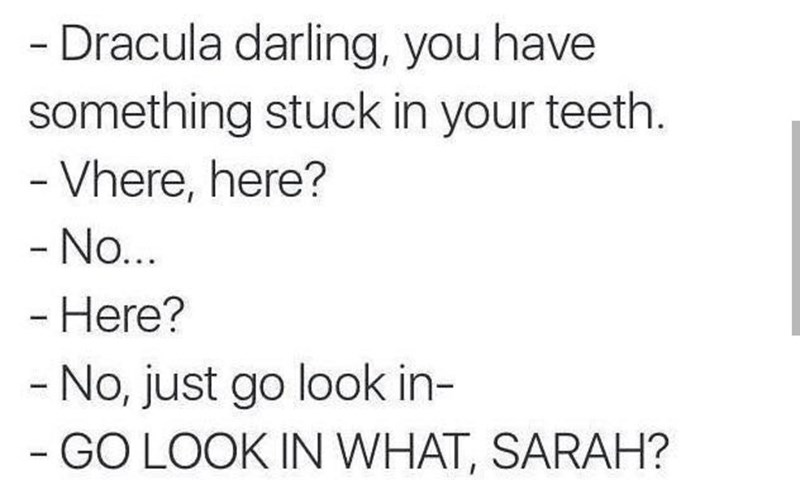 meme - Text - - Dracula darling, you have something stuck in your teeth. -Vhere, here? - No.. - Here? - No, just go look in- - GO LOOK IN WHAT, SARAH?