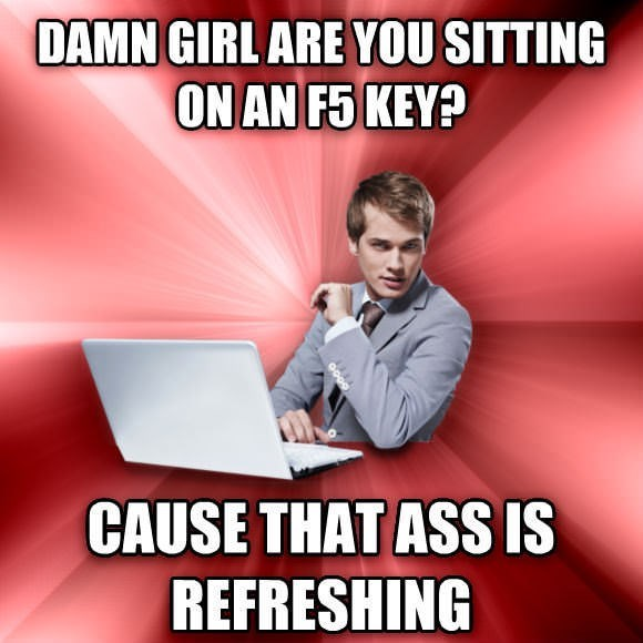 meme - Text - DAMN GIRLARE YOU SITTING ON AN F5 KEY? CAUSE THAT ASS IS REFRESHING