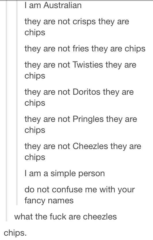 Text - I am Australian they are not crisps they chips they are not fries they are chips they are not Twisties they are chips they are not Doritos they are chips they are not Pringles they are chips they are not Cheezles they are chips am a simple person do not confuse me with your fancy names what the fuck are cheezles chips