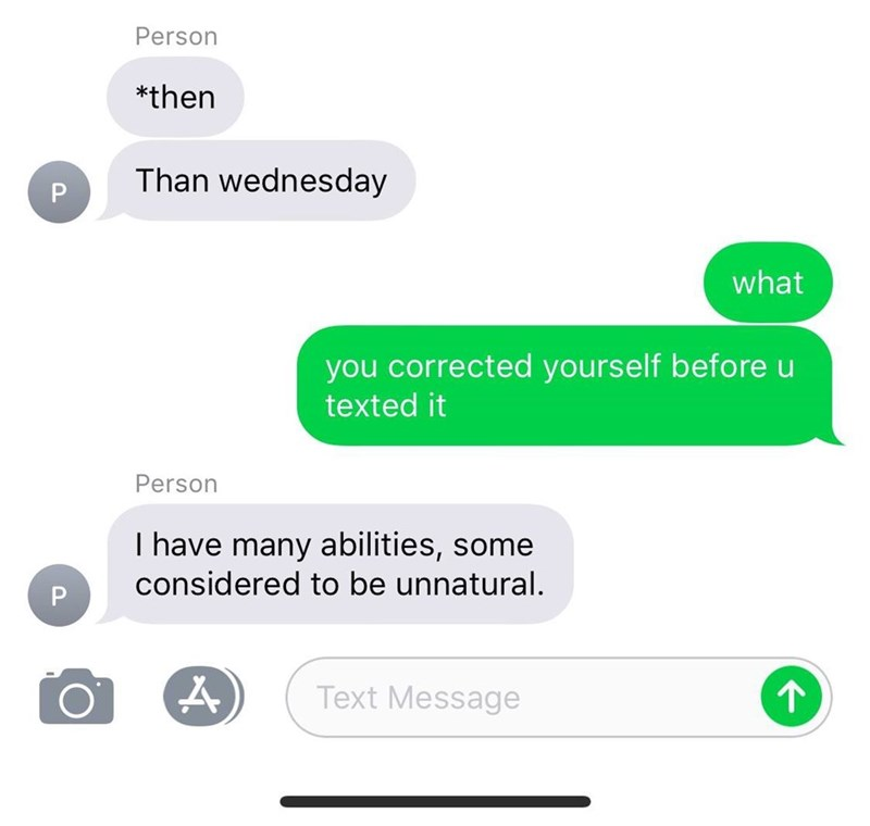 Text - Person *then Than wednesday P what you corrected yourself before u texted it Person I have many abilities, some considered to be unnatural. Text Message 1P