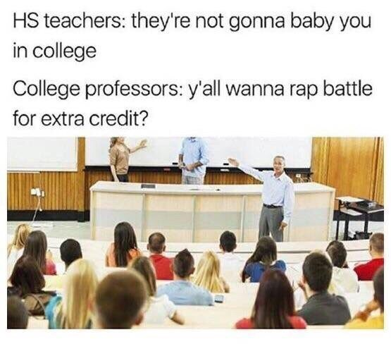 Presentation - HS teachers: they're not gonna baby you in college College professors: y'all wanna rap battle for extra credit?