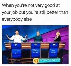 News - When you're not very good at your job but you're still better than everybody else $1 EVER HAPPENED BEFORE Idabmoms
