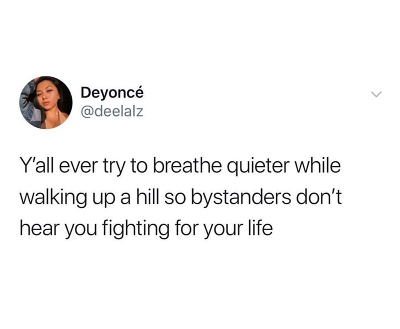 Text - Deyoncé @deelalz Y'all ever try to breathe quieter while walking up a hill so bystanders don't hear you fighting for your life