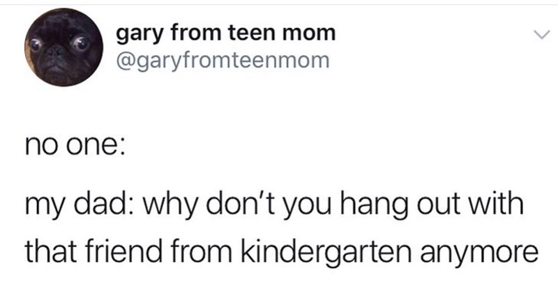 "Funny tweet that reads, ""No one: ... My dad: Why don't you hang out with that friend from kindergarten anymore"""