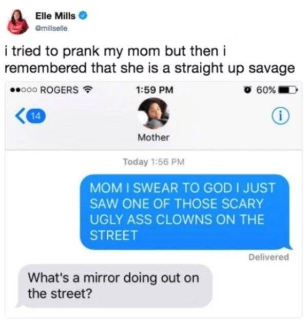 Text - Elle Mills Gmillselle i tried to prank my mom but then remembered that she is a straight up savage o00 ROGERS 60% 1:59 PM i 14 Mother Today 1:56 PM MOM I SWEAR TO GOD I JUST SAW ONE OF THOSE SCARY UGLY ASS CLOWNS ON THE STREET Delivered What's a mirror doing out on the street?