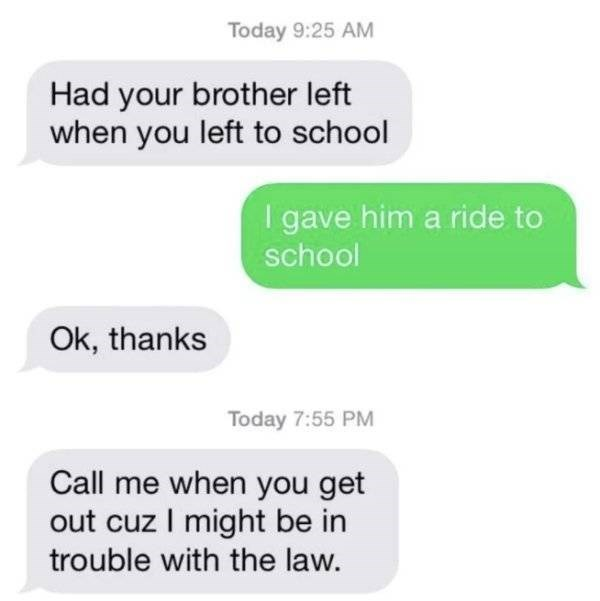 Text - Today 9:25 AM Had your brother left when you left to school I gave him a ride to school Ok, thanks Today 7:55 PM Call me when you get out cuz I might be in trouble with the law.