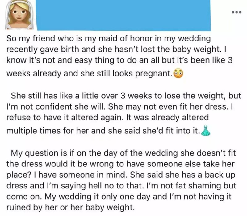 Text - So my friend who is my maid of honor in my wedding recently gave birth and she hasn't lost the baby weight. I know it's not and easy thing to do an all but it's been like 3 weeks already and she still looks pregnant. She still has like a little over 3 weeks to lose the weight, but I'm not confident she will.