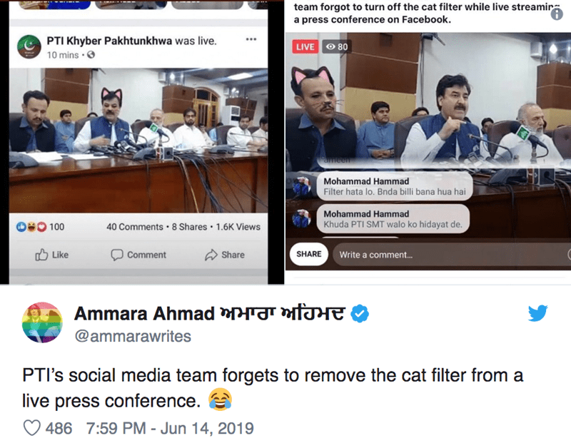 Product - team forgot to turn off the cat filter while live streamir a press conference on Facebook PTI Khyber Pakhtunkhwa was live. LIVE O 80 10 mins . ameen Mohammad Hammad Filter hata lo. Bnda billi bana hua hai Mohammad Hammad Khuda PTI SMT walo ko hidayat de. O80100 40 Comments 8 Shares 1.6K Views Like Comment Share SHARE Write a commen... HT Ammara Ahmad @ammarawrites PTI's social media team forgets to remove the cat filter from a live press conference. 486 7:59 PM - Jun 14, 2019