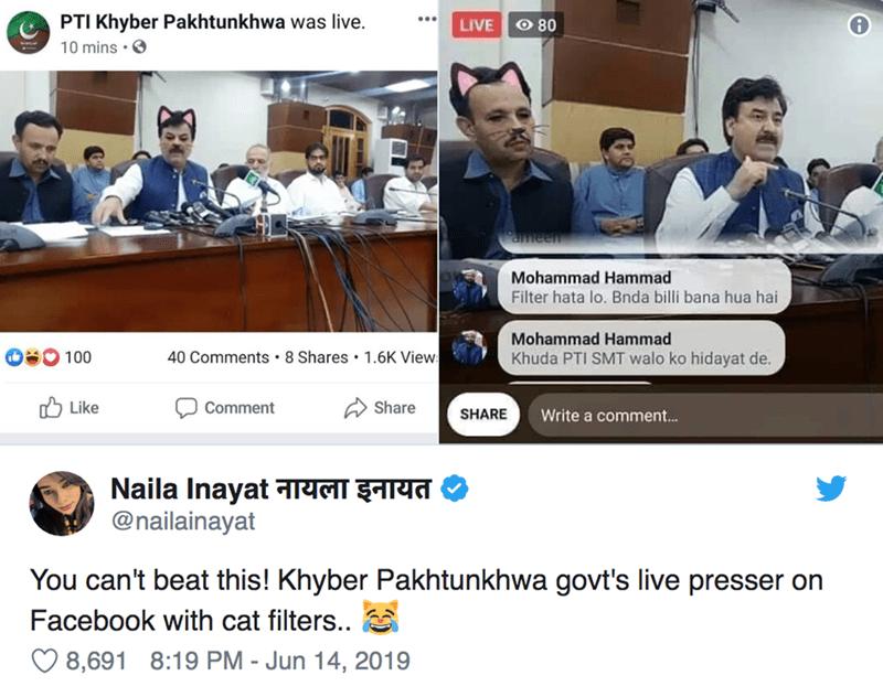 News - PTI Khyber Pakhtunkhwa was live. LIVE O 80 10 mins ameen Mohammad Hammad Filter hata lo. Bnda billi bana hua hai Mohammad Hammad 100 40 Comments 8 Shares 1.6K View: Khuda PTI SMT walo ko hidayat de. Like Share Comment SHARE Write a commen... Naila Inayat नायला इनायत @nailainayat You can't beat this! Khyber Pakhtunkhwa govt's live presser on Facebook with cat filters.. 8,691 8:19 PM - Jun 14, 2019