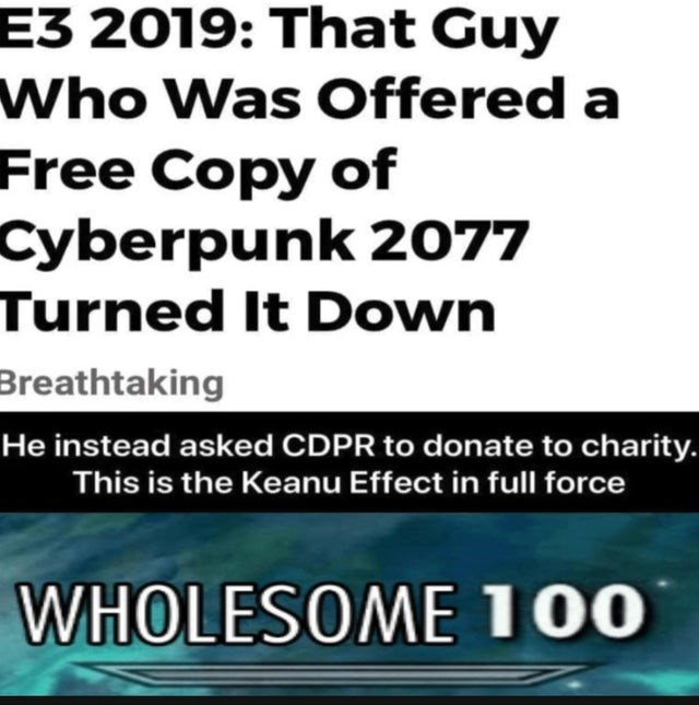 wholesome meme - Text - E3 2019: That Guy Who Was Offered a Free Copy of Cyberpunk 2077 Turned It Down Breathtaking He instead asked CDPR to donate to charity. This is the Keanu Effect in full for WHOLESOME 100