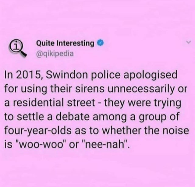 "wholesome meme - Text - Quite Interesting @qikipedia In 2015, Swindon police apologised for using their sirens unnecessarily or a residential street - they were trying to settle a debate among a group of four-year-olds as to whether the noise is ""woo-woo"" or ""nee-nah""."
