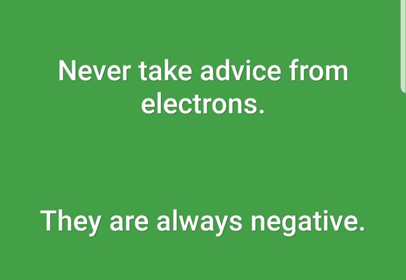 Text - Never take advice from electrons. They are always negative.