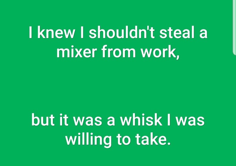 Text - I knew I shouldn't steal a mixer from work, but it was a whisk I was willing to take.