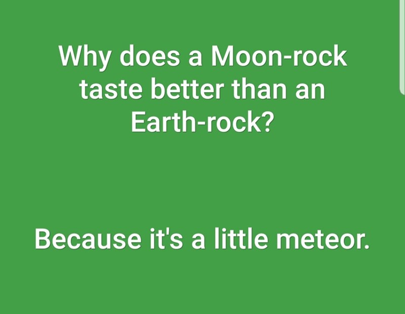 Text - Why does a Moon-rock taste better than an Earth-rock? Because it's a little meteor.