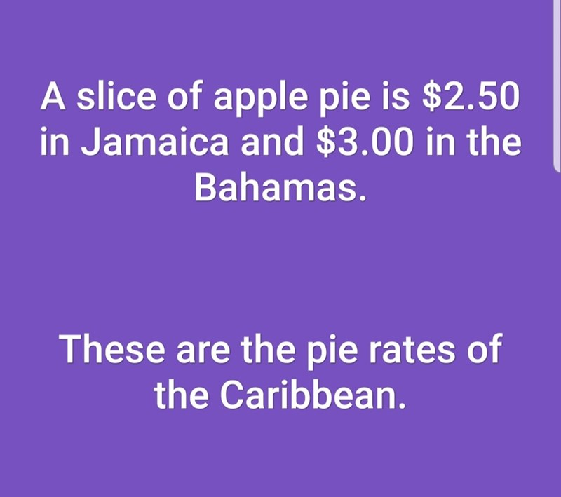 Text - A slice of apple pie is $2.50 in Jamaica and $3.00 in the Bahamas. These are the pie rates of the Caribbean.