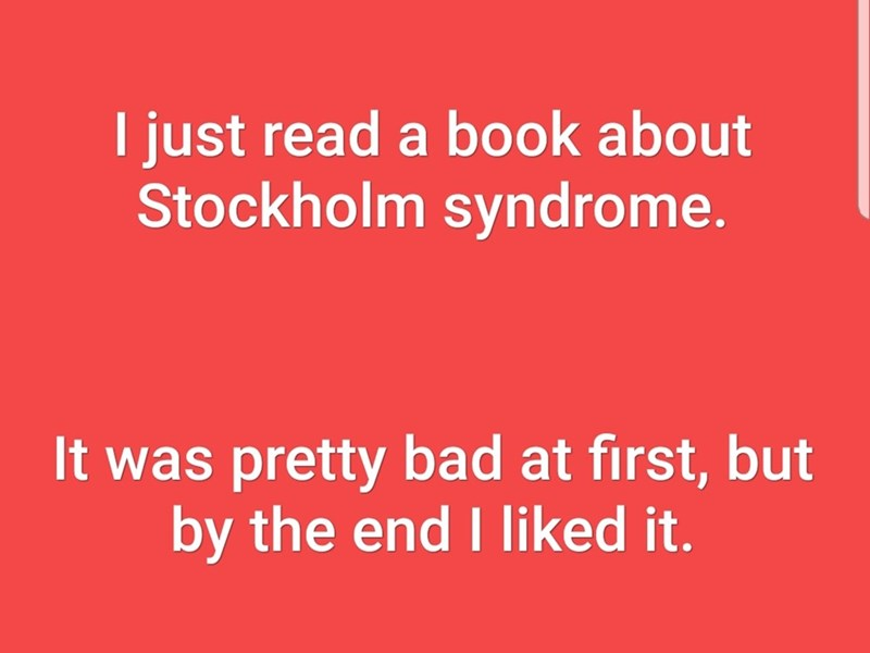 Text - I just read a book about Stockholm syndrome. It was pretty bad at first, but by the end I liked it.