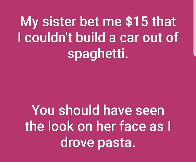 Text - My sister bet me $15 that I couldn't build a car out of spaghetti. You should have seen the look on her face asI drove pasta.