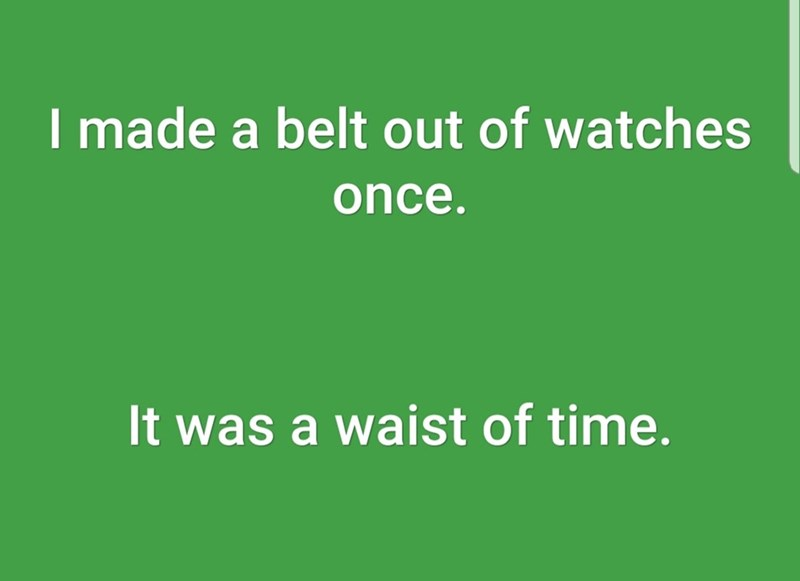 Green - I made a belt out of watches once. It was a waist of time.