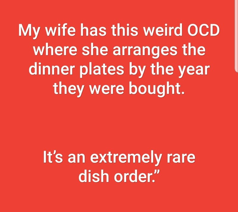 """Text - My wife has this weird OCD where she arranges the dinner plates by the year they were bought. It's an extremely rare dish order."""""""