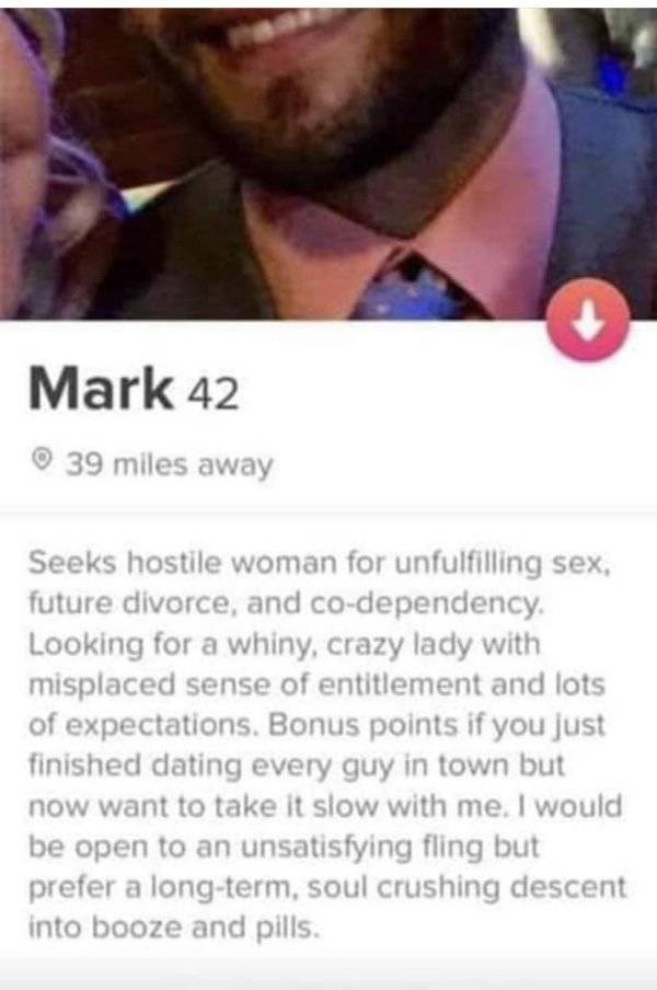 tinder meme - Face - Mark 42 39 miles away Seeks hostile woman for unfulfilling sex. future divorce, and co-dependency Looking for a whiny, crazy lady with misplaced sense of entitlement and lots of expectations. Bonus points if you just finished dating every guy in town but now want to take it slow with me. I would be open to an unsatisfying fling but prefer a long-term, soul crushing descent into booze and pills.