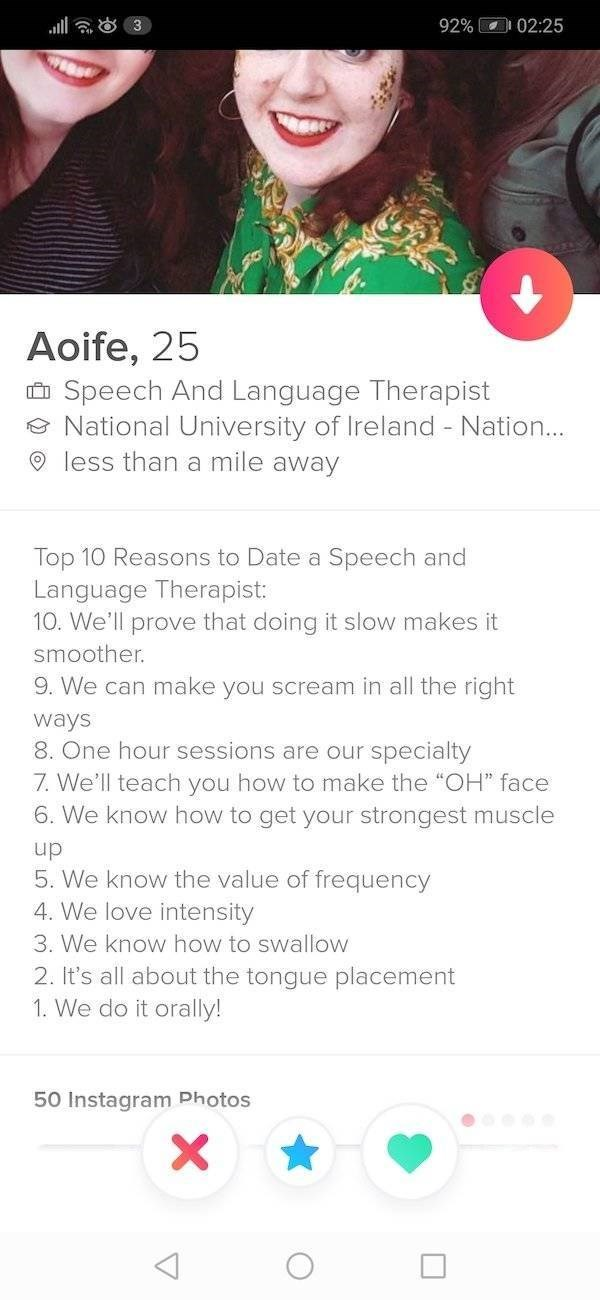 "tinder meme - Text - ill 3 92% 02:25 Aoife, 25 Speech And Language Therapist National University of Ireland Nation.. less than a mile away Top 10 Reasons to Date a Speech and Language Therapist: 10. We'll prove that doing it slow makes it smoother. 9. We can make you scream in all the right ways 8 One hour sessions are our specialty 7. We'll teach you how to make the ""OH"" face 6. We know how to get your strongest muscle up 5. We know the value"